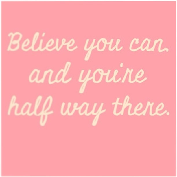 Half quote Believe you can and you are half way there