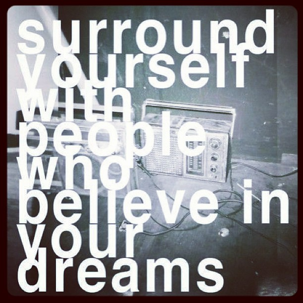 Believe in your dreams quote Surround yourself with people who believe in your dreams