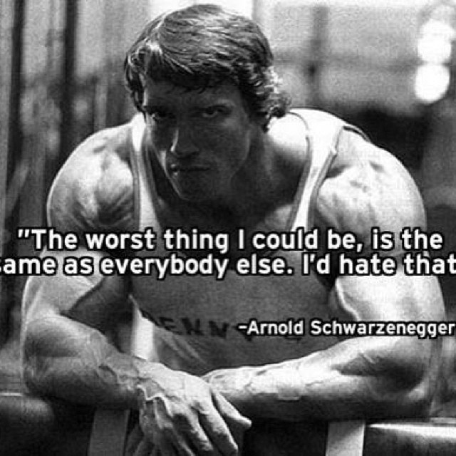 Arnold Schwarzenegger quote The worst thing I could be, is the same as everybody else. I'd hate that.