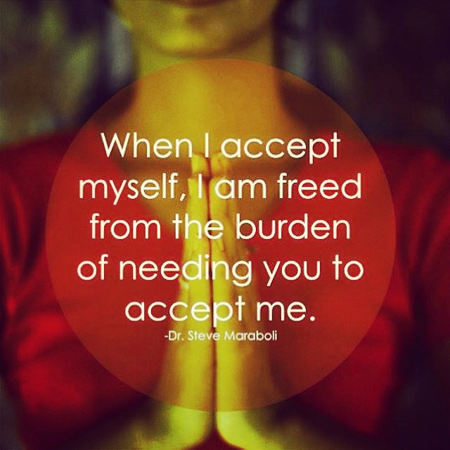 Myself quote When I accept myself, I am freed from the burden of needing you to accept me.
