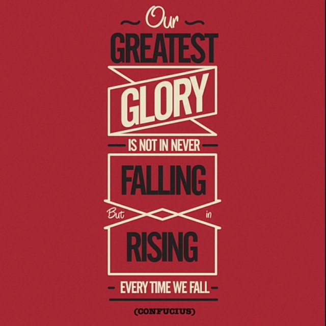 Out greatest glory is not in never falling, but rising every time we fall - Confucius