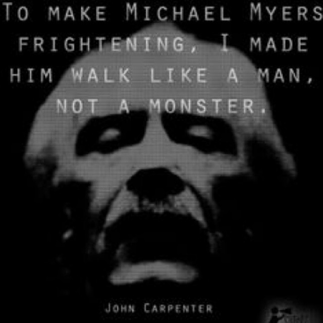 Frightening quote To make Michael Myers frightening, I made him walk like a man, not a monster.