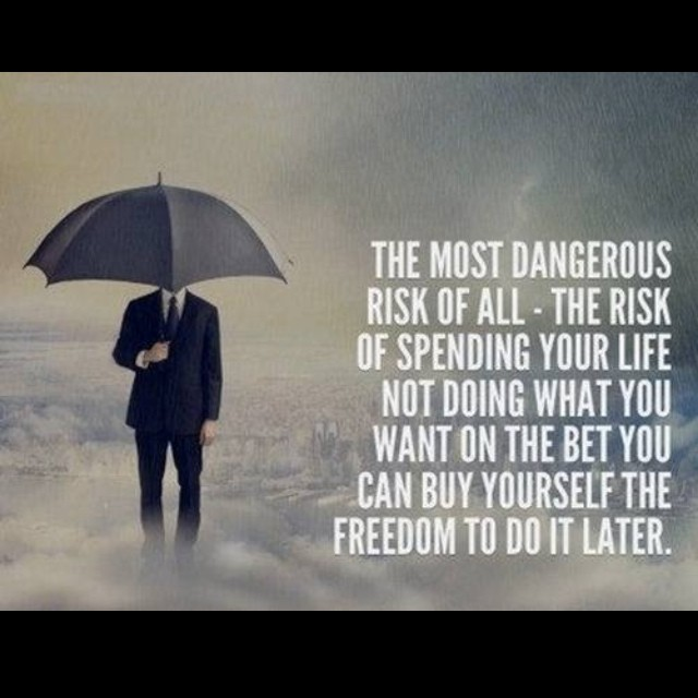 Dangers quote The most dangerous risk of all - the risk of spending your life not doing what y