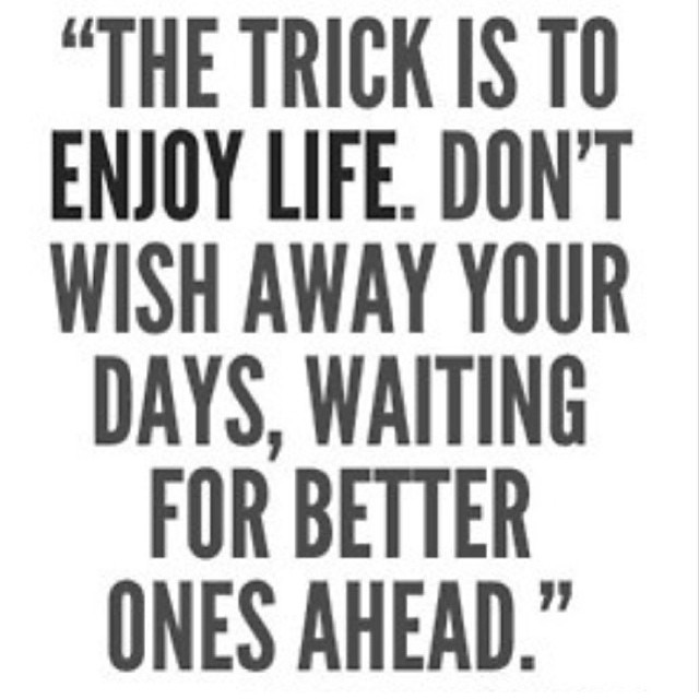 Future life quote The trick is to enjoy life. Don't wish away your days, waiting for better ones a