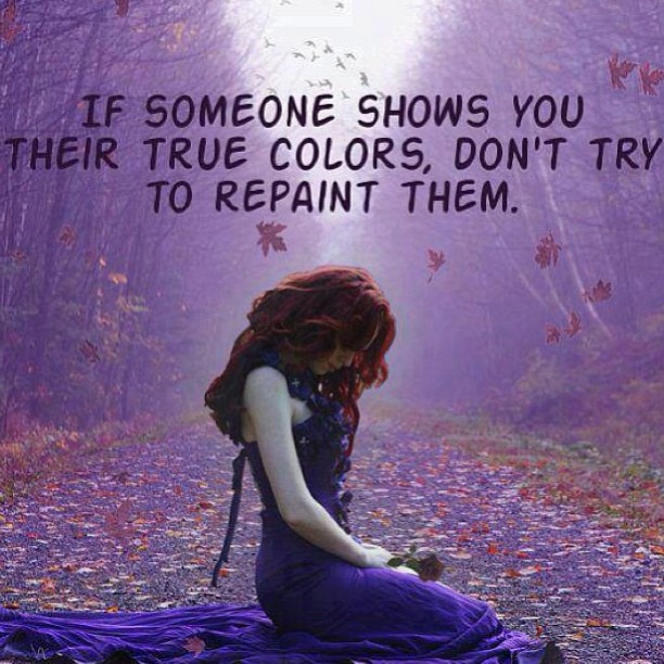 Color quote If someone shows you their true colors, don't try to repaint them