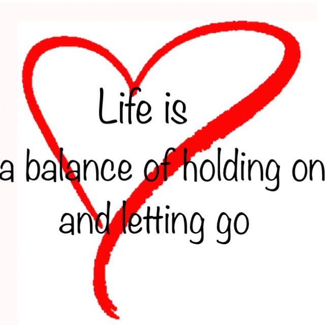 Balance quote Life is a balance of holding on and letting go .