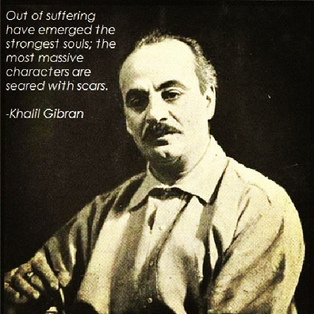 Out of suffering have emerged the strangest souls; the most massive characters are seared with scars. - Khalil Gibran