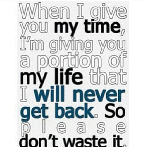 Pleased quote When i give you my time, I'm giving you a portion of my life that I will never g