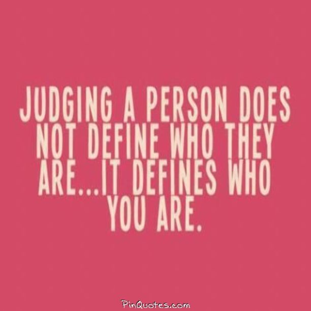 Judging quote Judging a person does not define who they are ... It defines who you are