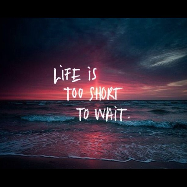 Life is too short quote Life is too short to wait