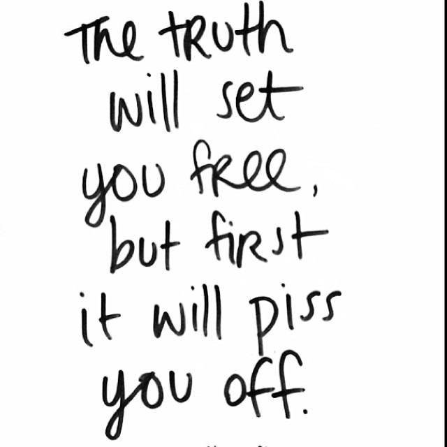 Pisses quote The truth will set you free, but first it will piss you off