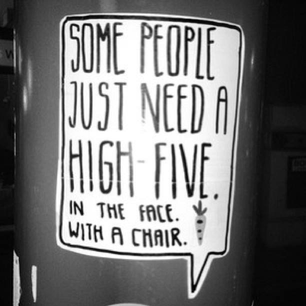 Beat quote Some people just need a high-five.In the face.With a chair.