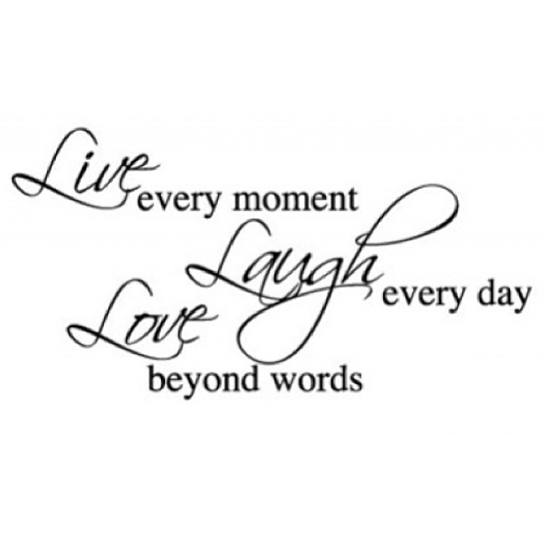 Live in the moment quote Live every moment, Laugh every day, Love beyond words