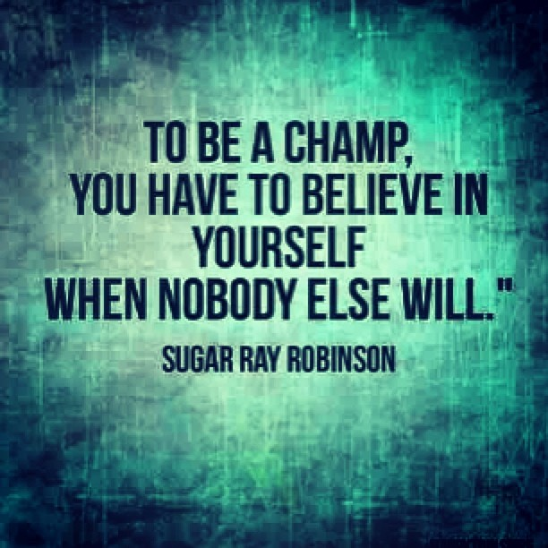 The be a champ, you have to believe in yourself when nobody else will. - Sugar Ray Robinson