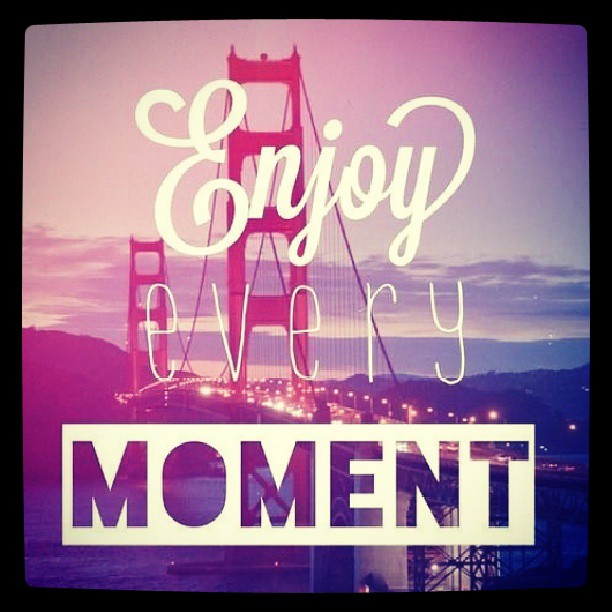 Moments quote Enjoy Every Moment!
