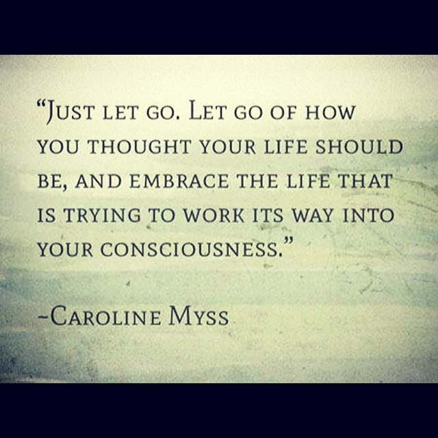 Flows quote Just let go. Let go of how you thought your life should be, and embrace the life