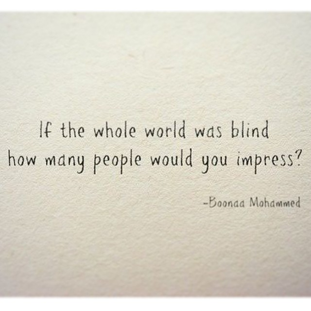 Blindness quote If the whole world was blind, how many people would you impress.