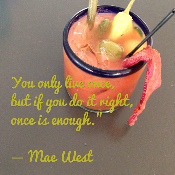 Mae West quote You only live once, but if you do it right, once is enough.
