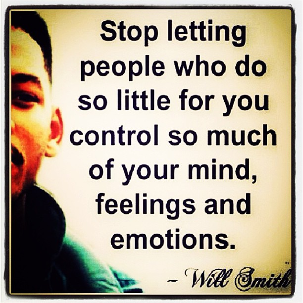 Stop letting people who do so little for you control so much of your mind, feelings and emotions. - Will Smith