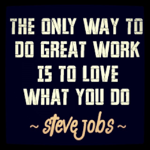 Great work quote The only way to do great work is to love what you do.