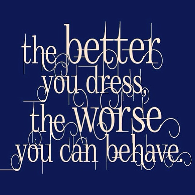 Behaved quote The better you dress, the worse you can behave.