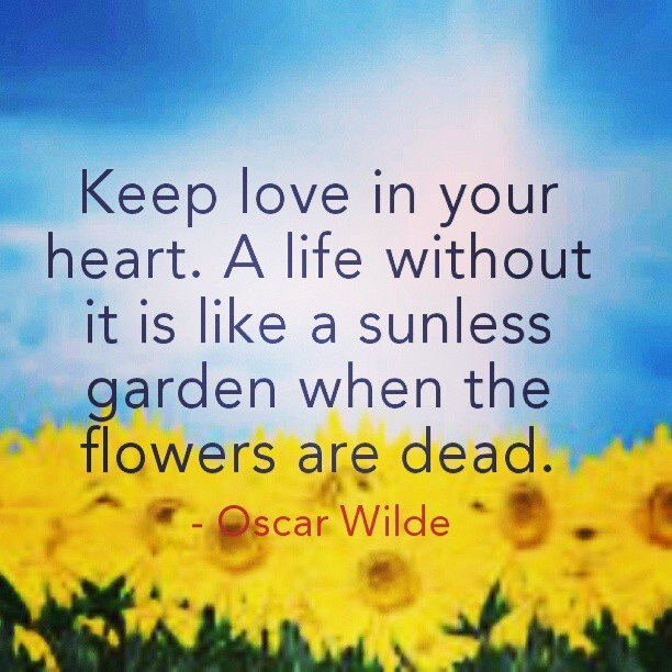 Flower garden quote Keep love in your heart. A life without it is like a sunless garden when the flo