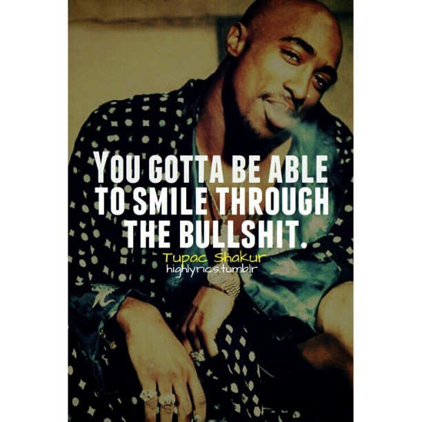 Gotta quote You gotta be able to smile through the bullshit