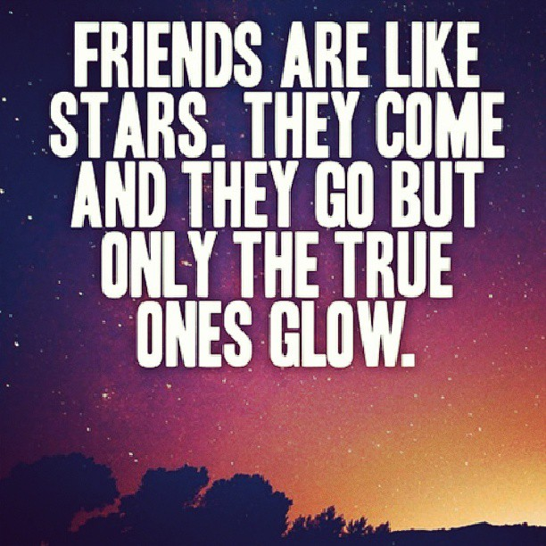 Glowing quote Friends are like starts, they come and they go, but only the true ones glow