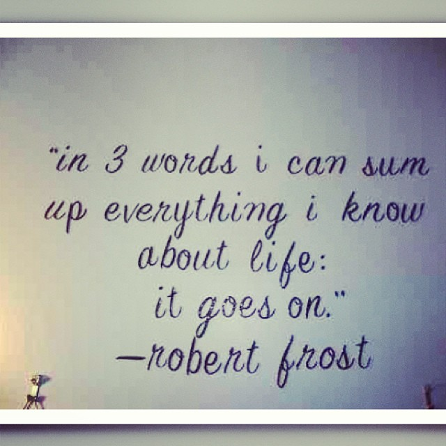 Sum quote in 3 words i can sum up everything i know about life: it goes on.