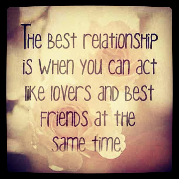 Your best friend quote The best relationship is when you can act like loves and best friends at the sam