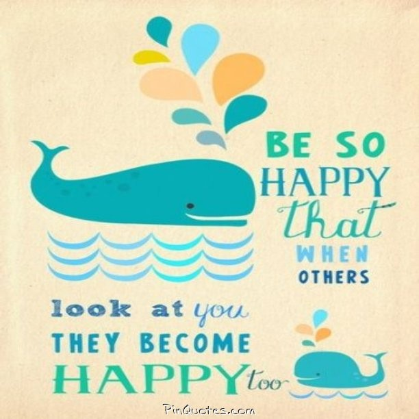Others happiness quote Be so happy that when others look at you they become happy too.