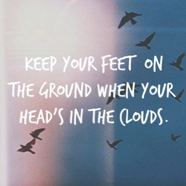 Ground quote keep your feet on the ground, when your head's in the clouds