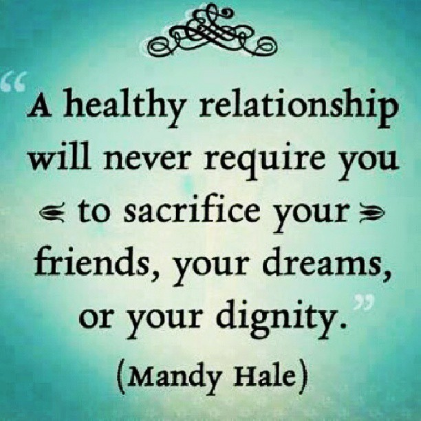 Sacrifice quote A healthy relationship will never require you to sacrifice your friends, your dr