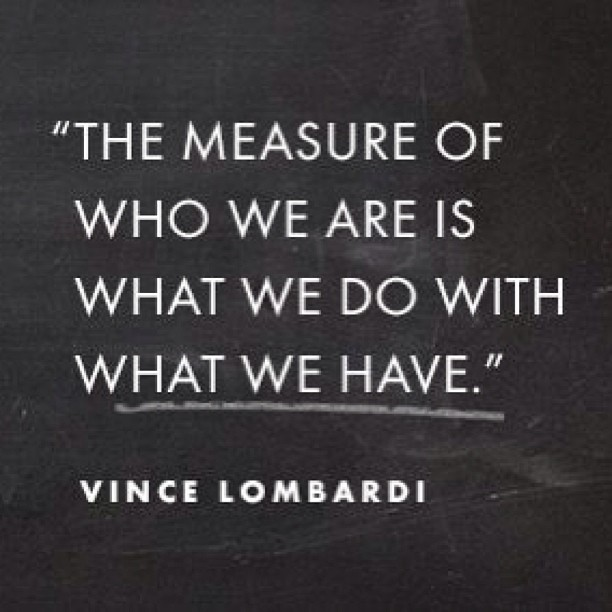 Measures quote The measure of who we are is what we do with what we have