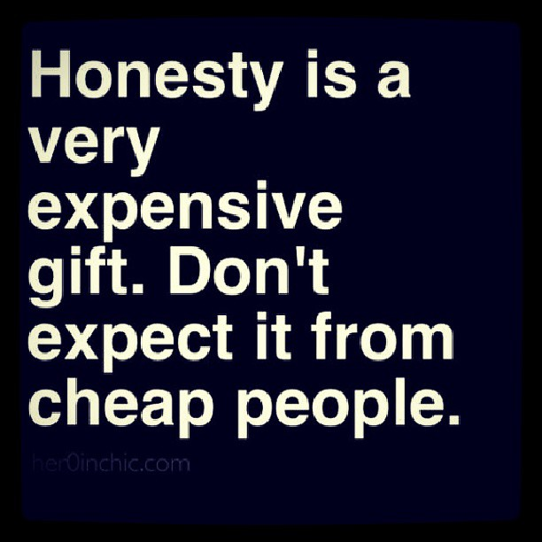 Honesty quote Honesty is a very expensive gift. Don't expect it from cheap people.