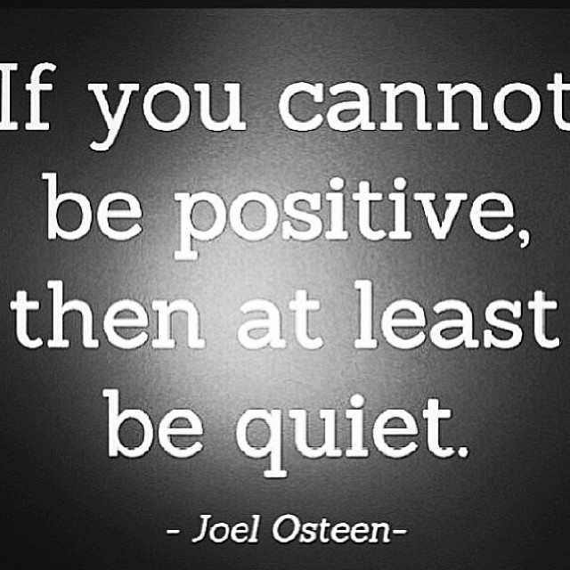 If You Cannot Be Positive Then At Least Be Quiet.