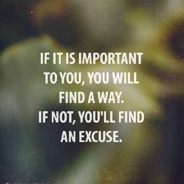 Excusing quote If it is important to you, you will find a way. If not, you'll find an excuse