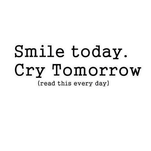 Crying quote Smile today, cry tomorrow
