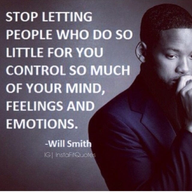 Stop letting people who do so little for you control so much of your mind, feeling and emotions. - Will Smith