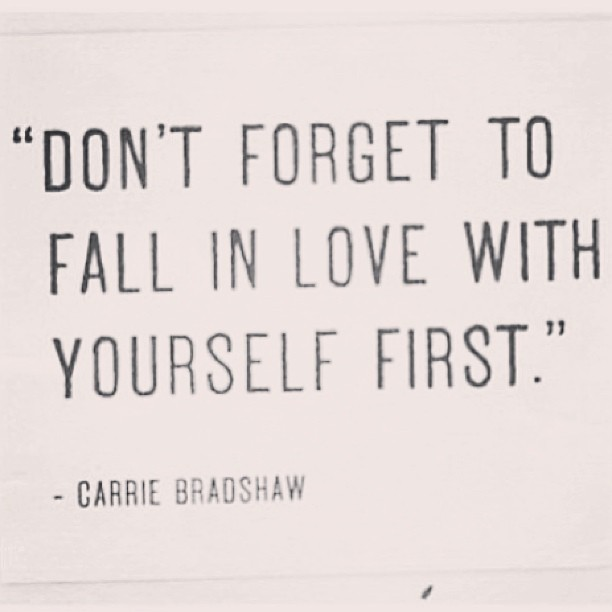 Self love quote Don't forget to fall in love with yourself first ~Carrie Bradshaw