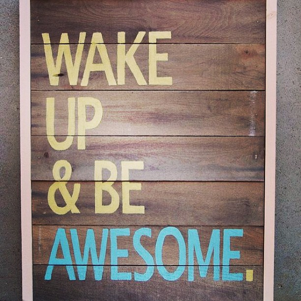 Wake up and be awesome -