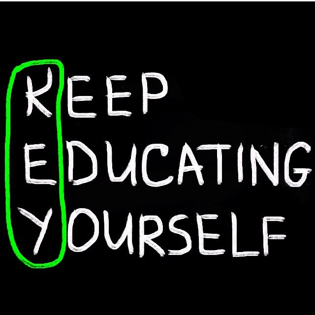 Keep educating yourself. - Unknown