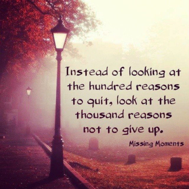 Proceed quote Instead of looking at the hundred reasons to quit, look at the thousand reasons