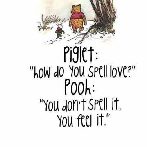 Spell quote Piglet : How do you spell love?Poog : You don't spell it, you feel it.