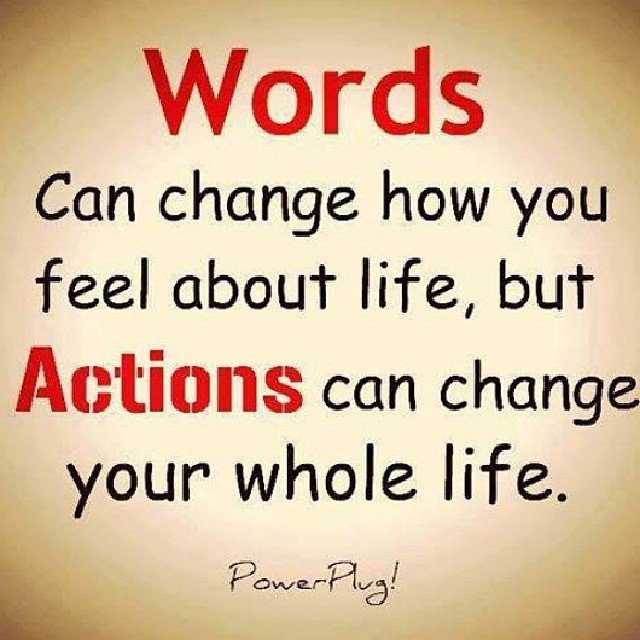 Words and actions quote Words can change how you feel about life, but actions can change your whole life