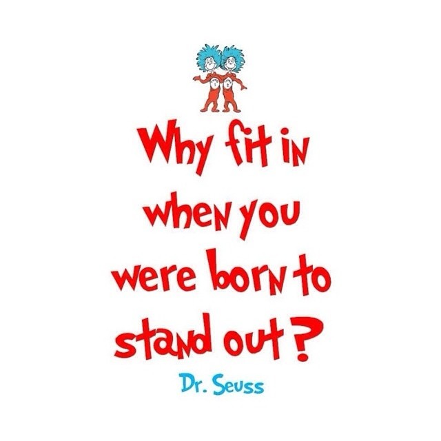 Why fit in when you we born to stand out? - Dr. Seuss