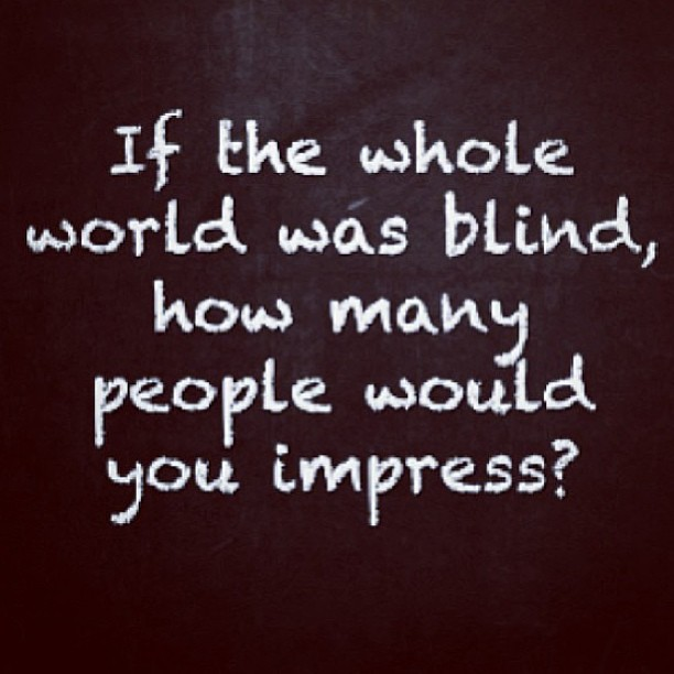 If the whole world was blind, how many people would you impress? - Proverbs