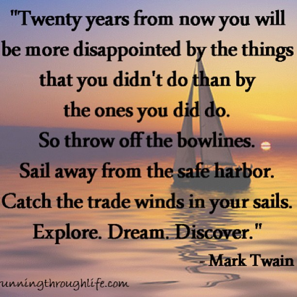 Twenty years from now you will be more disappointed by the things that you didn't do than by the ones you did do. So throw of the bowlines. Sail away from the safe harbor. Catch the trade winds in you sails. Explore. Dream. Discover. - Mark Twain