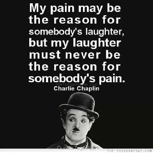 My pain may be the reason for somebody's laughter, but my laughter must never be the reason for somebody's pain. - Charlie Chaplin