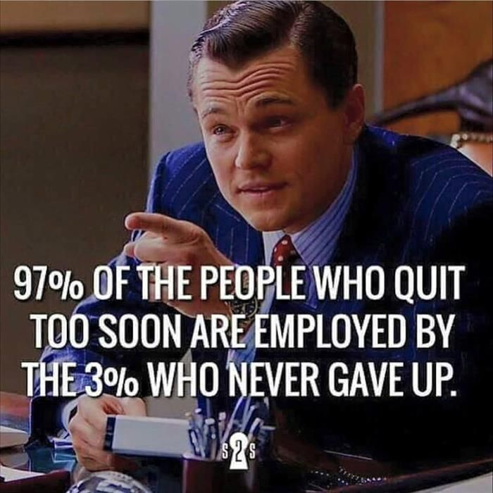 97 percent of the people who quit too soon are employed by the 3 percent who never gave up. - Sayings